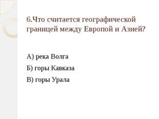 6.Что считается географической границей между Европой и Азией? А) река Волга