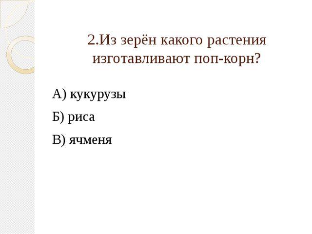 2.Из зерён какого растения изготавливают поп-корн? А) кукурузы Б) риса В) ячм...
