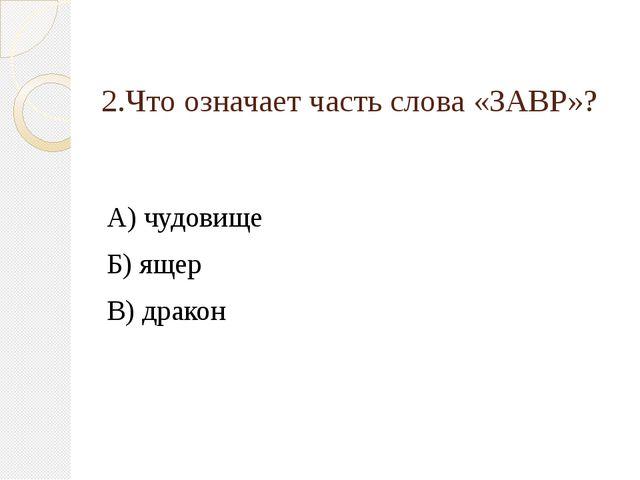 2.Что означает часть слова «ЗАВР»? А) чудовище Б) ящер В) дракон