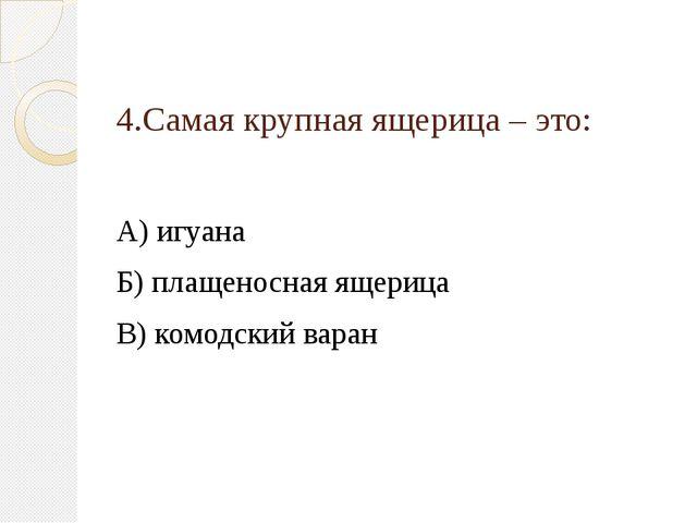 4.Самая крупная ящерица – это: А) игуана Б) плащеносная ящерица В) комодский...