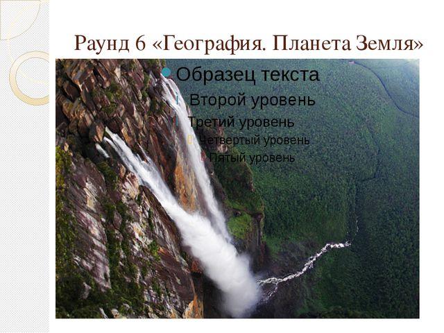 Раунд 6 «География. Планета Земля»