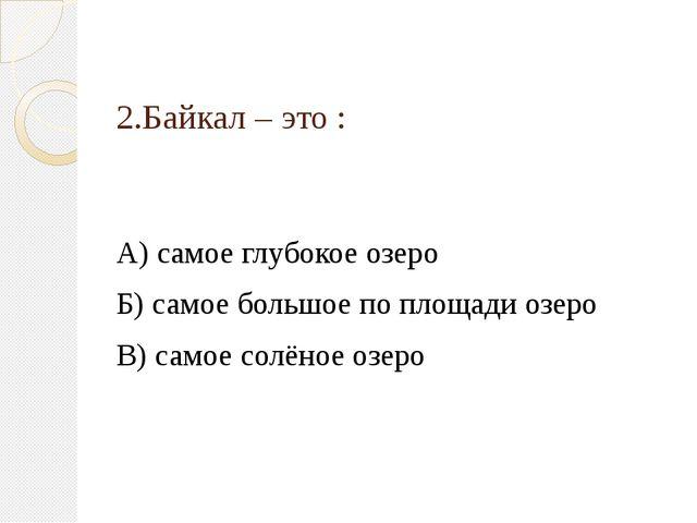 2.Байкал – это : А) самое глубокое озеро Б) самое большое по площади озеро В)...