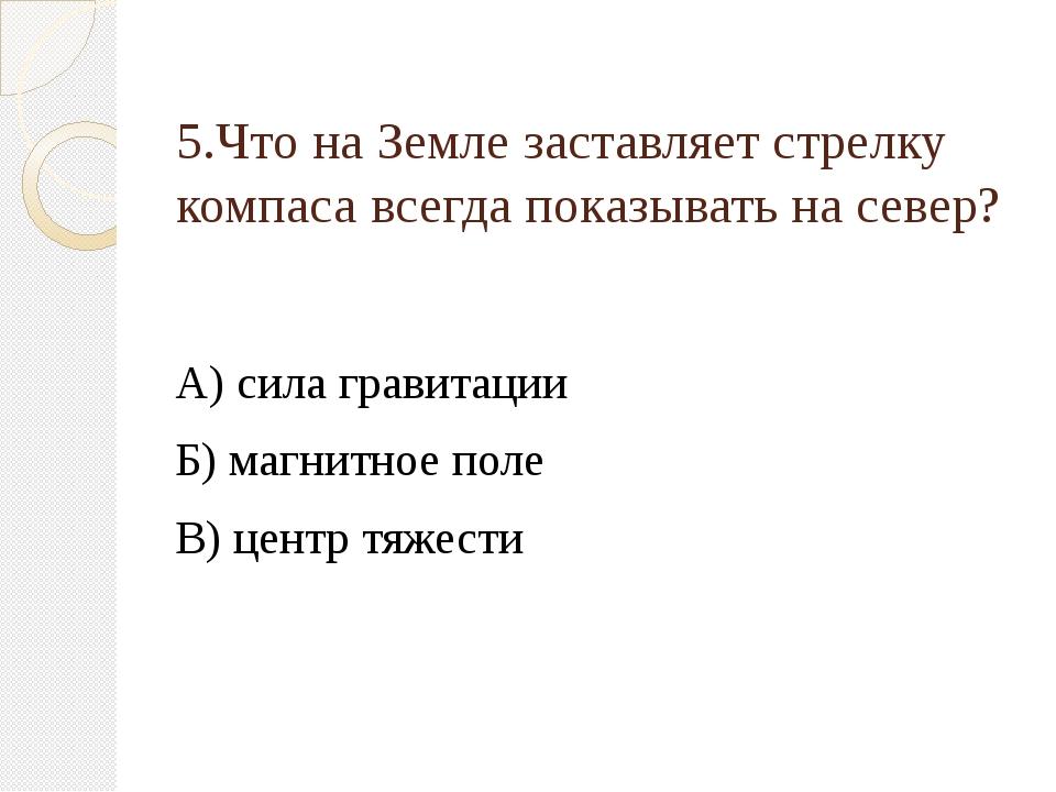 5.Что на Земле заставляет стрелку компаса всегда показывать на север? А) сила...