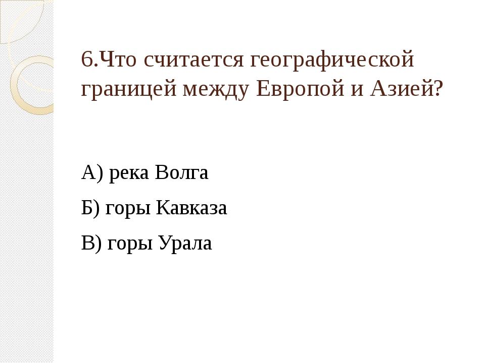 6.Что считается географической границей между Европой и Азией? А) река Волга...