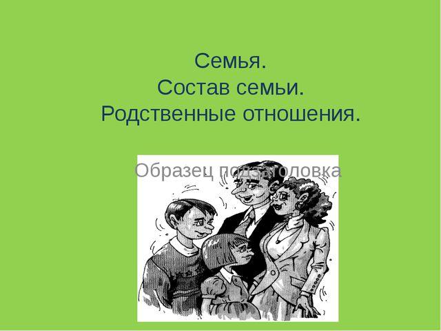 Семья. Состав семьи. Родственные отношения.