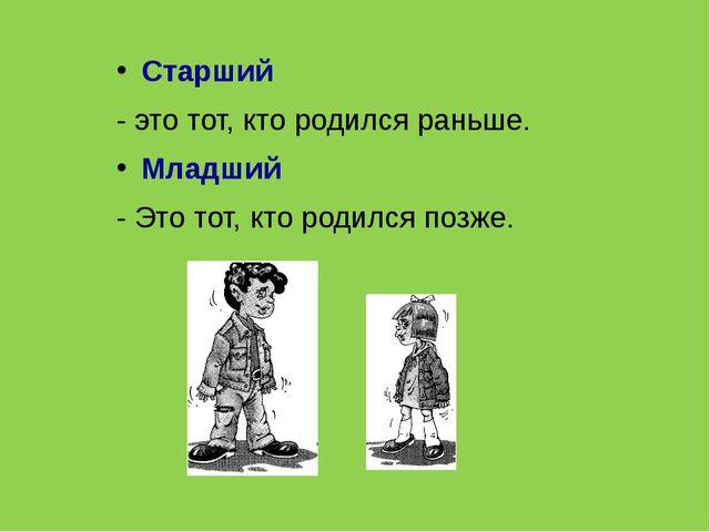 Старший - это тот, кто родился раньше. Младший - Это тот, кто родился позже.