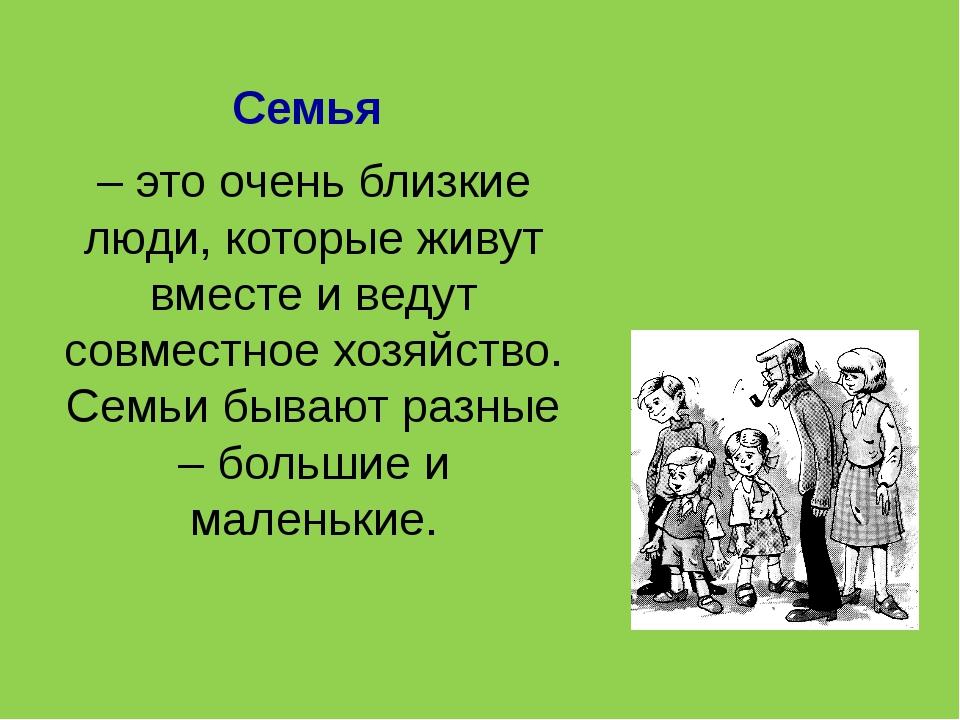 Семья – это очень близкие люди, которые живут вместе и ведут совместное хозяй...