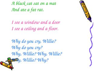 A black cat sat on a mat And ate a fat rat. I see a window and a door I see a