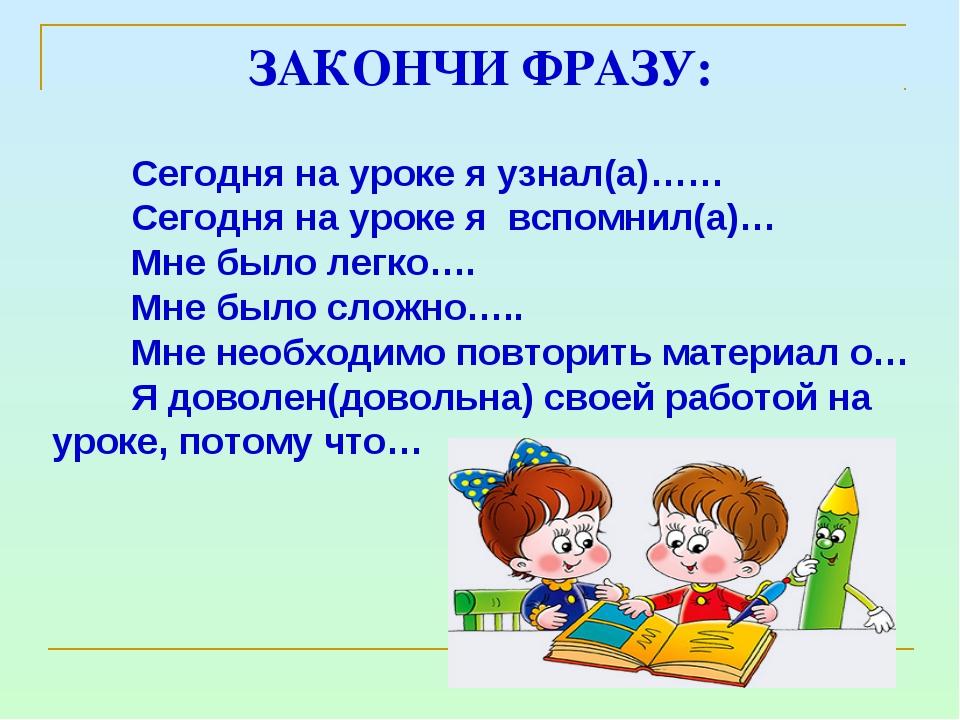 ЗАКОНЧИ ФРАЗУ: Сегодня на уроке я узнал(а)…… Сегодня на уроке я вспомнил(а)…...