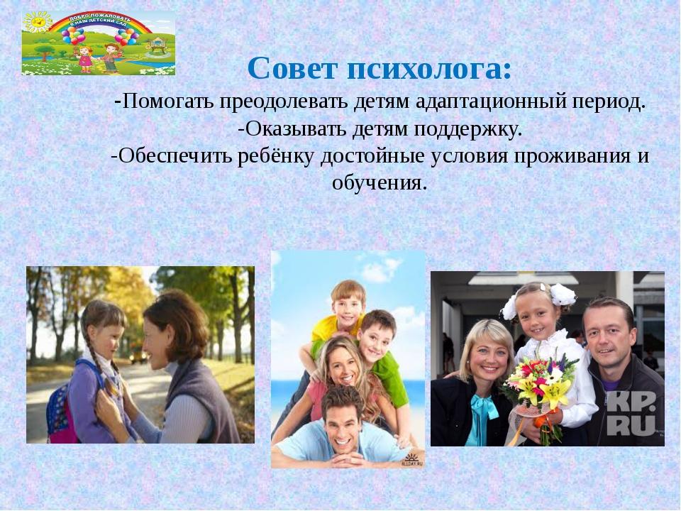 Совет психолога: -Помогать преодолевать детям адаптационный период. -Оказыват...