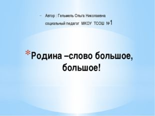 Родина –слово большое, большое! Автор : Гельмель Ольга Николаевна социальный