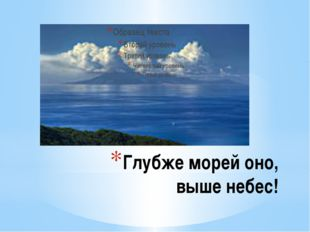 Глубже морей оно, выше небес!