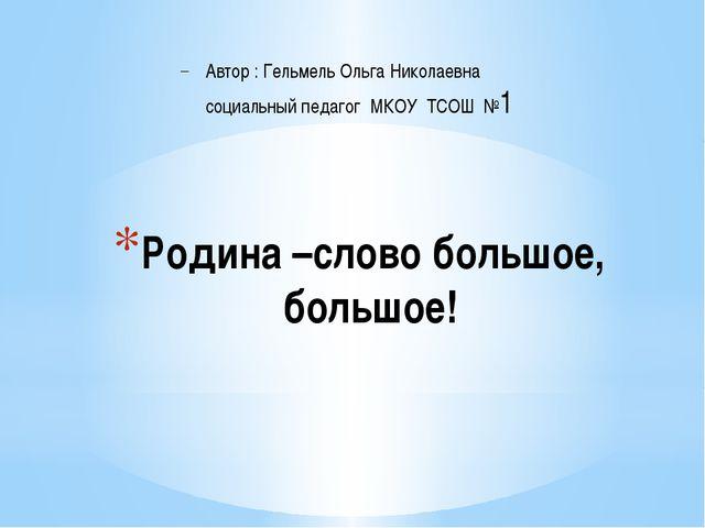 Родина –слово большое, большое! Автор : Гельмель Ольга Николаевна социальный...