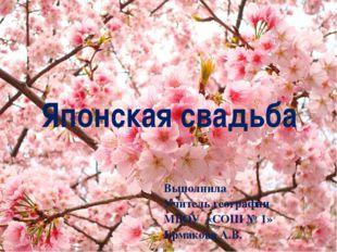 Японская свадьба Выполнила Учитель географии МБОУ «СОШ № 1» Ермакова А.В.