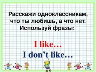Расскажи одноклассникам, что ты любишь, а что нет. Используй фразы: I like… I
