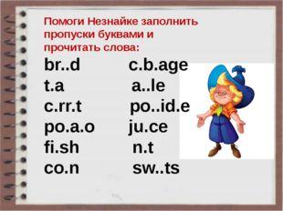 Помоги Незнайке заполнить пропуски буквами и прочитать слова: br..d c.b.age t