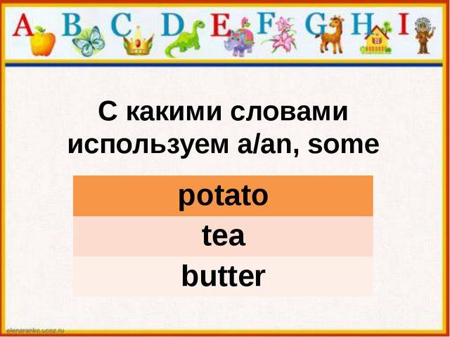 С какими словами используем a/an, some potato tea butter