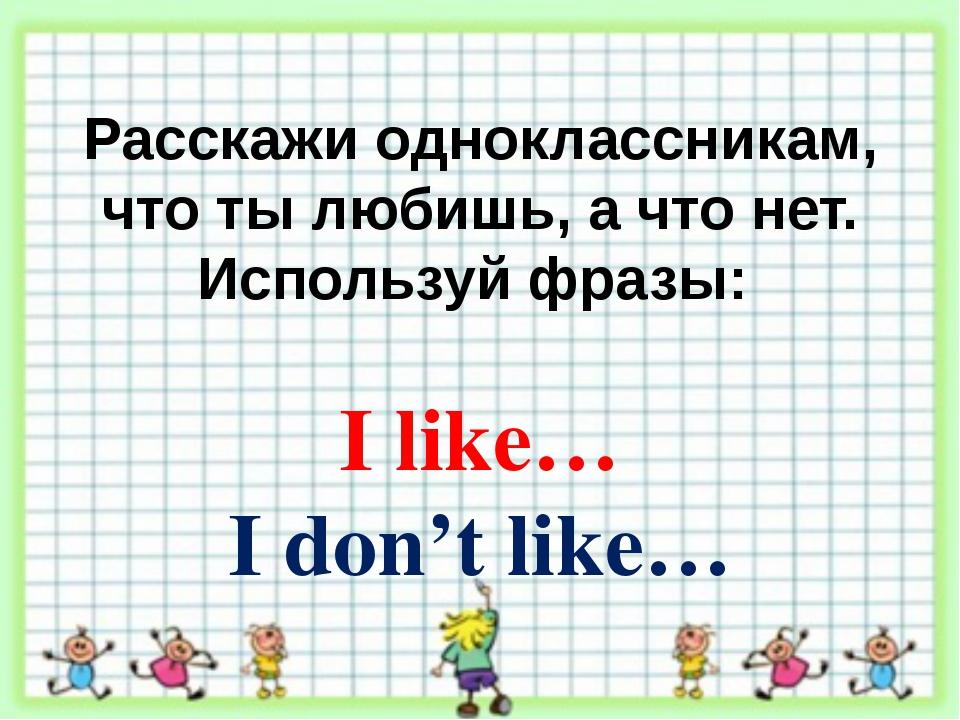 Расскажи одноклассникам, что ты любишь, а что нет. Используй фразы: I like… I...