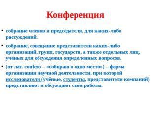 Конференция собрание членов и председателя, для каких-либо рассуждений. собр