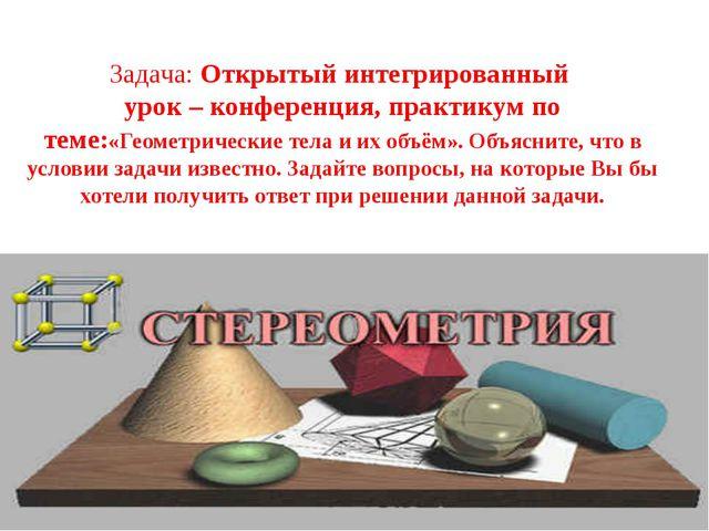 Задача: Открытый интегрированный урок – конференция, практикум по теме:«Геом...