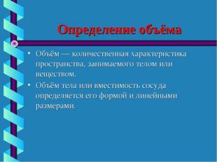 Определение объёма Объём — количественная характеристика пространства, занима