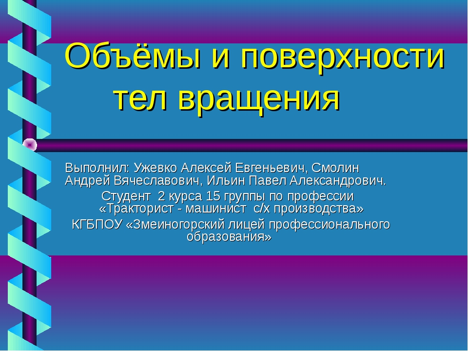 Объёмы и поверхности тел вращения Выполнил: Ужевко Алексей Евгеньевич, Смолин...