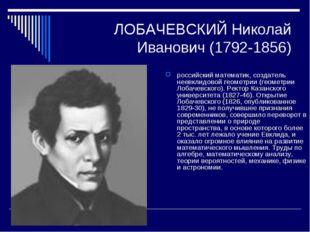 ЛОБАЧЕВСКИЙ Николай Иванович (1792-1856) российский математик, создатель неев