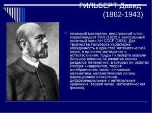ГИЛЬБЕРТ Давид (1862-1943) немецкий математик, иностранный член-корреспондент