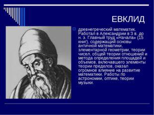 ЕВКЛИД древнегреческий математик. Работал в Александрии в 3 в. до н. э. Главн
