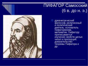 ПИФАГОР Самосский (6 в. до н. э.) древнегреческий философ, религиозный и поли