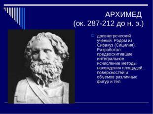 АРХИМЕД (ок. 287-212 до н. э.) древнегреческий ученый. Родом из Сиракуз (Сици