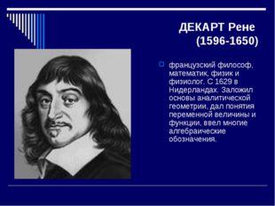 ДЕКАРТ Рене (1596-1650) французский философ, математик, физик и физиолог. С 1