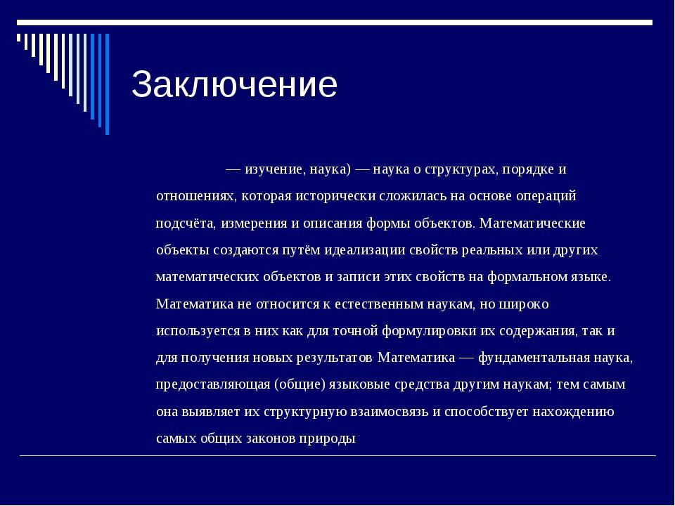 Заключение Матема́тика— изучение, наука)—наукао структурах, порядке и отн...