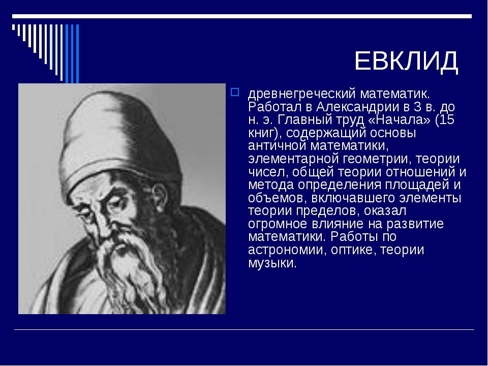 ЕВКЛИД древнегреческий математик. Работал в Александрии в 3 в. до н. э. Главн...
