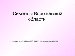 Символы Воронежской области. Составитель Рыбакова М.В. МКОУ «Нижнеикорецкая С