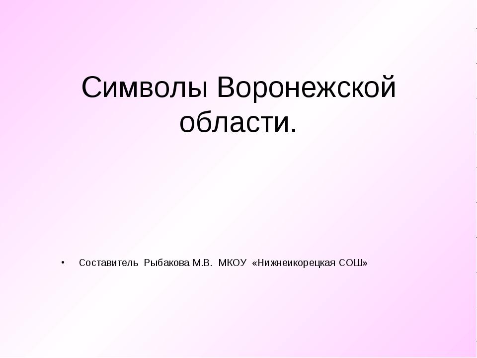 Символы Воронежской области. Составитель Рыбакова М.В. МКОУ «Нижнеикорецкая С...