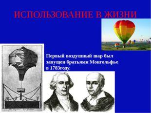 ИСПОЛЬЗОВАНИЕ В ЖИЗНИ Первый воздушный шар был запущен братьями Монгольфье в