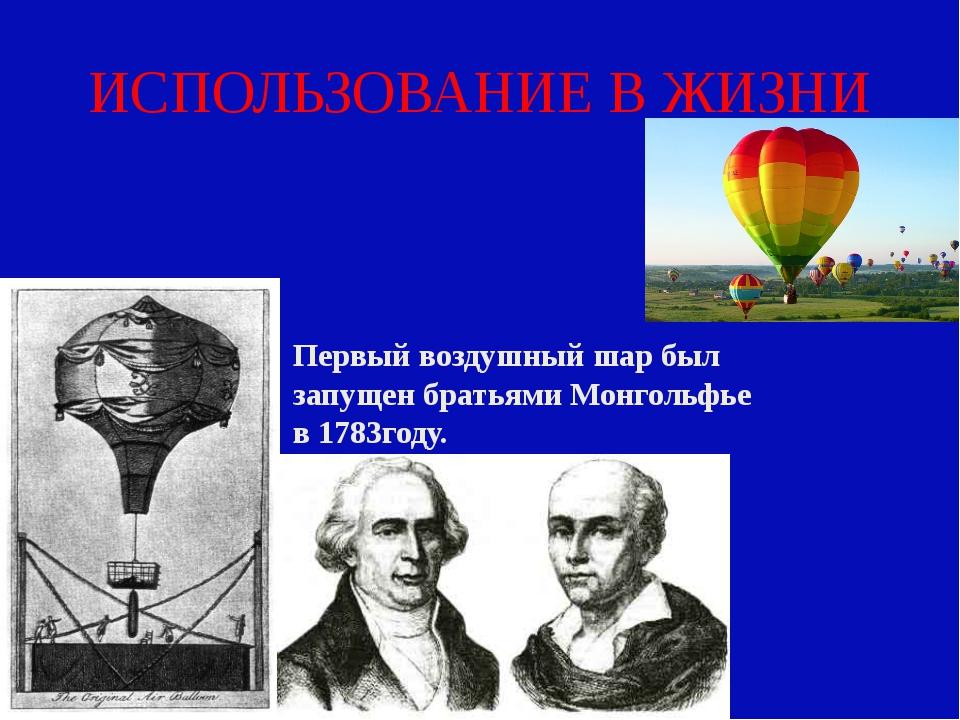 ИСПОЛЬЗОВАНИЕ В ЖИЗНИ Первый воздушный шар был запущен братьями Монгольфье в...