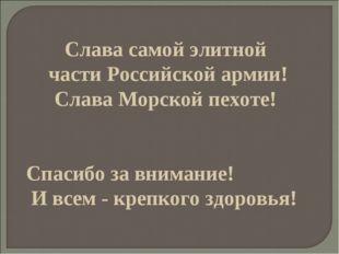 Слава самой элитной части Российской армии! Слава Морской пехоте! Спасибо за