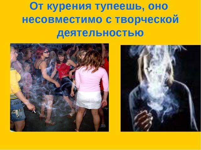 От курения тупеешь, оно несовместимо с творческой деятельностью