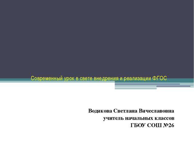 Современный урок в свете внедрения и реализации ФГОС Водякова Светлана Вячес...
