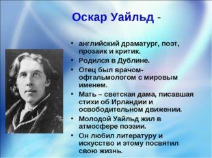 Оскар Уайльд - английский драматург, поэт, прозаик и критик. Родился в Дублин