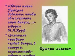 Пушкин-лицеист «Одного имени Пушкина довольно, чтобы обессмертить этот выпуск