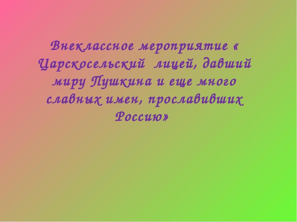 Внеклассное мероприятие « Царскосельский лицей, давший миру Пушкина и еще мно...