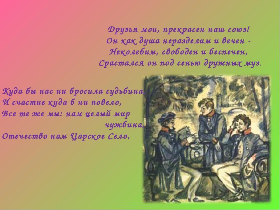 Друзья мои, прекрасен наш союз! Он как душа неразделим и вечен - Неколебим, с...