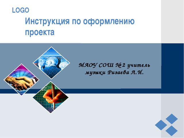 Инструкция по оформлению проекта МАОУ СОШ № 2 учитель музыки Ризаева Л.И. LOGO