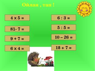 4 х 5 = 9 + 7 = 81- 7 = 6 х 4 = 10 – 26 = 5 : 5 = 6 : 3 = 18 + 7 = Ойлан , та