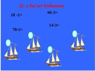 18 -2= 78-2= 66-3= 14-3= Дәл бағыт бойынша