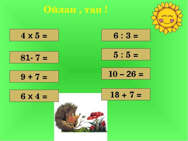 4 х 5 = 9 + 7 = 81- 7 = 6 х 4 = 10 – 26 = 5 : 5 = 6 : 3 = 18 + 7 = Ойлан , та...
