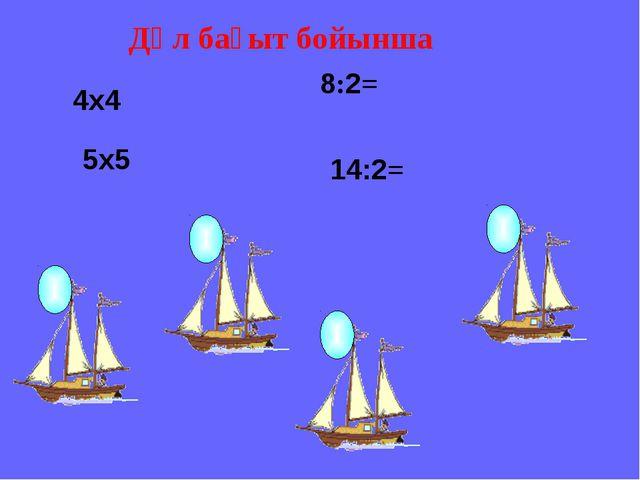 4х4 5х5 8:2= 14:2= Дәл бағыт бойынша